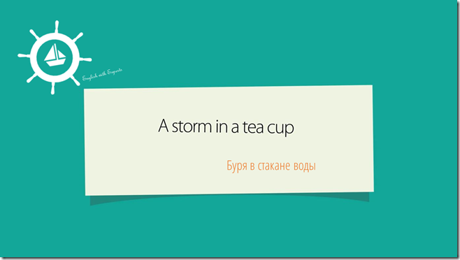 a storm in a tea cup English idioms